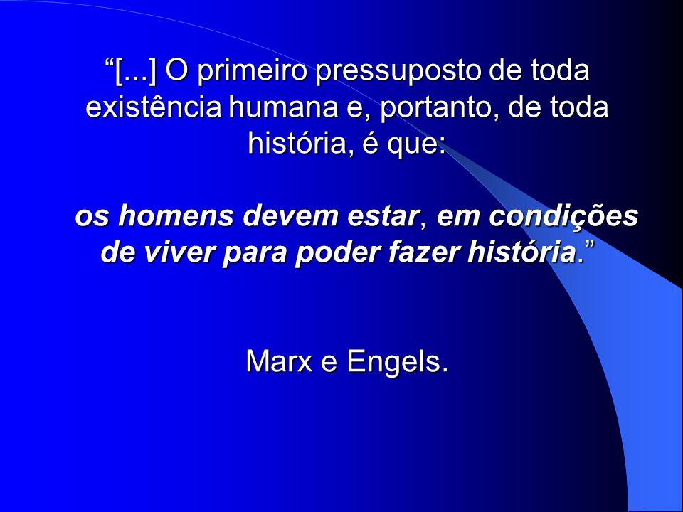 [...] O primeiro pressuposto de toda existência humana e, portanto, de toda história, é que: os homens devem estar, em condições de viver para poder fazer história. Marx e Engels.